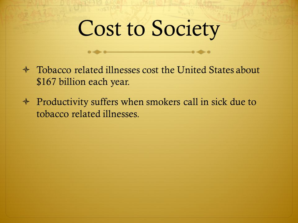 Cost to Society  Tobacco related illnesses cost the United States about $167 billion each year.  Productivity suffers when smokers call in sick due