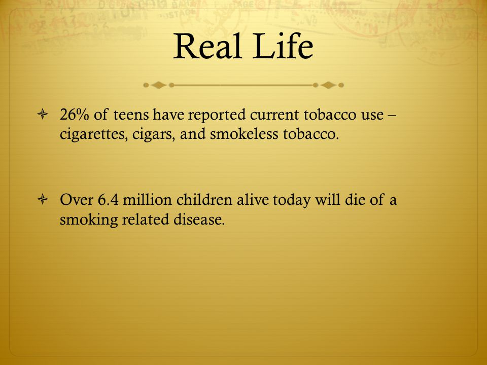 Real Life  26% of teens have reported current tobacco use – cigarettes, cigars, and smokeless tobacco.  Over 6.4 million children alive today will d