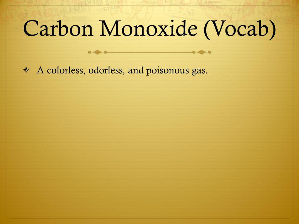 Carbon Monoxide (Vocab)  A colorless, odorless, and poisonous gas.