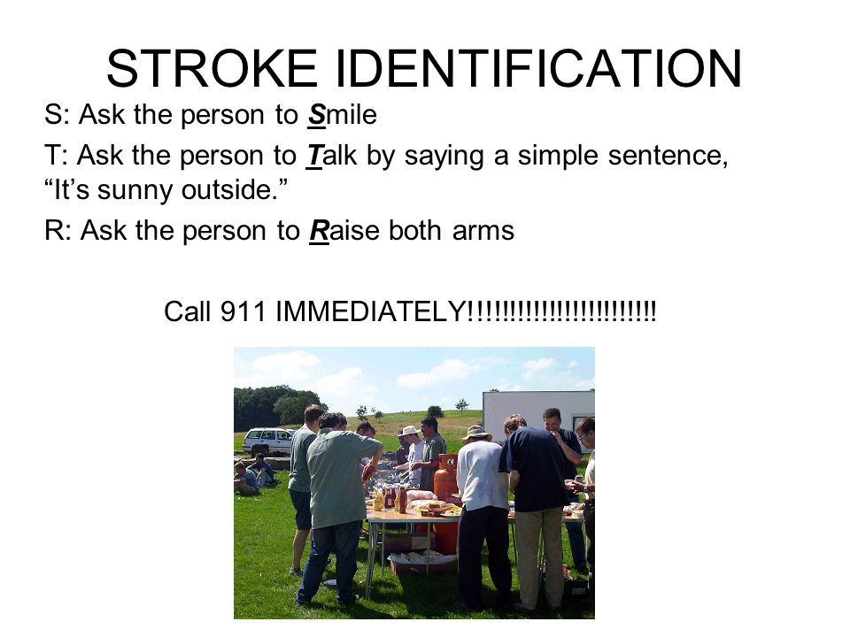 STROKE IDENTIFICATION S: Ask the person to Smile T: Ask the person to Talk by saying a simple sentence, It's sunny outside. R: Ask the person to Raise both arms Call 911 IMMEDIATELY!!!!!!!!!!!!!!!!!!!!!!!!