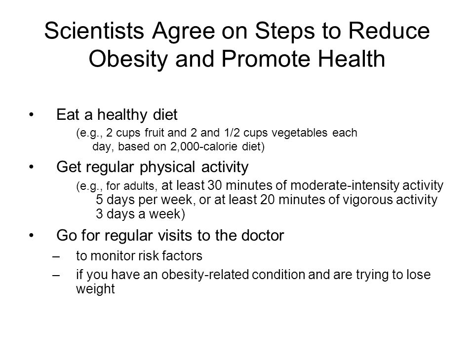 Scientists Agree on Steps to Reduce Obesity and Promote Health Eat a healthy diet (e.g., 2 cups fruit and 2 and 1/2 cups vegetables each day, based on