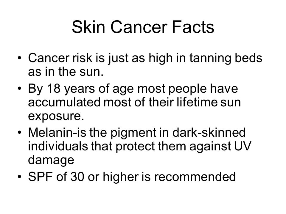 Skin Cancer Facts Cancer risk is just as high in tanning beds as in the sun. By 18 years of age most people have accumulated most of their lifetime su