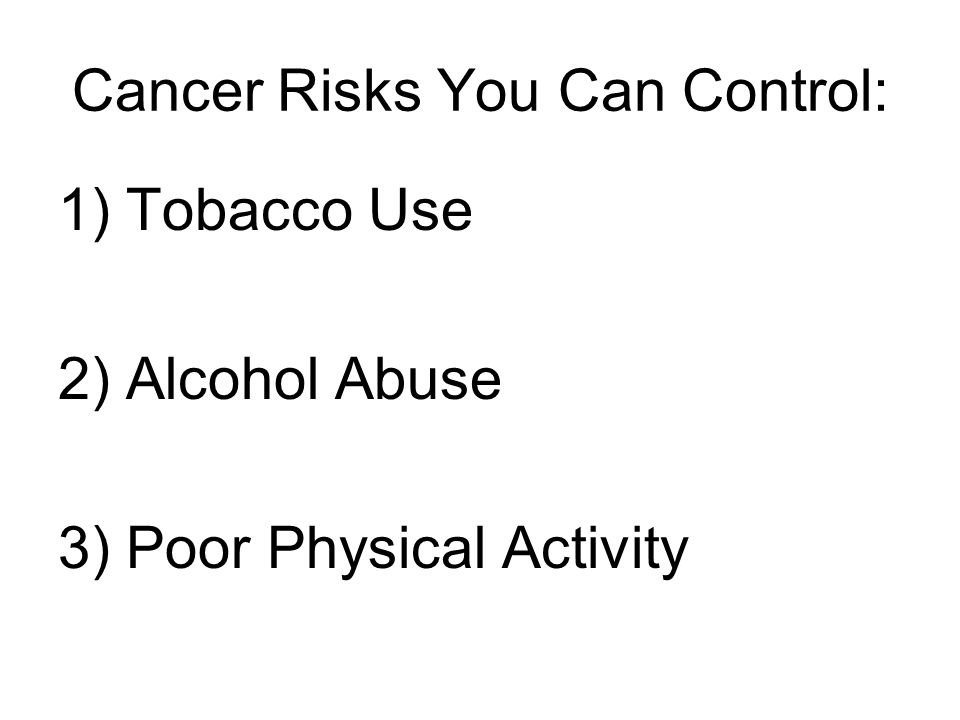 Cancer Risks You Can Control: 1) Tobacco Use 2) Alcohol Abuse 3) Poor Physical Activity