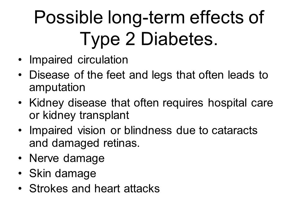 Possible long-term effects of Type 2 Diabetes. Impaired circulation Disease of the feet and legs that often leads to amputation Kidney disease that of