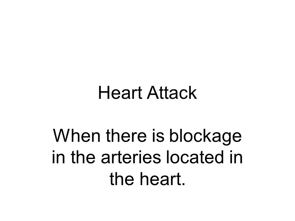 Heart Attack When there is blockage in the arteries located in the heart.