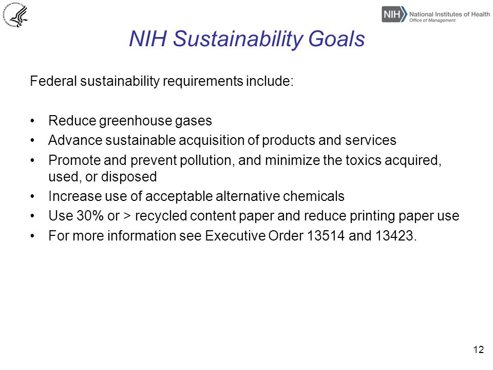 NIH Sustainability Goals Federal sustainability requirements include: Reduce greenhouse gases Advance sustainable acquisition of products and services