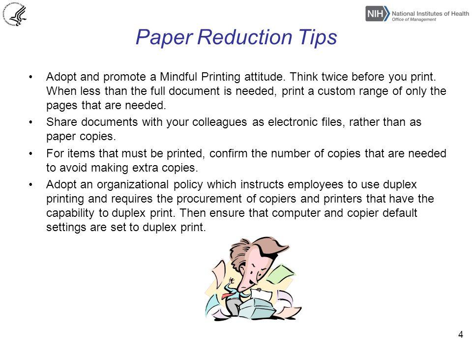 Paper Reduction Tips Adopt and promote a Mindful Printing attitude. Think twice before you print. When less than the full document is needed, print a