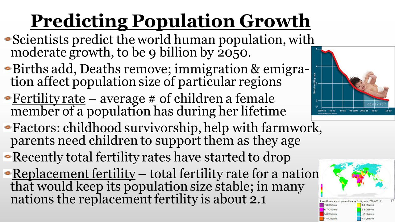 Predicting Population Growth Scientists predict the world human population, with moderate growth, to be 9 billion by 2050. Births add, Deaths remove;