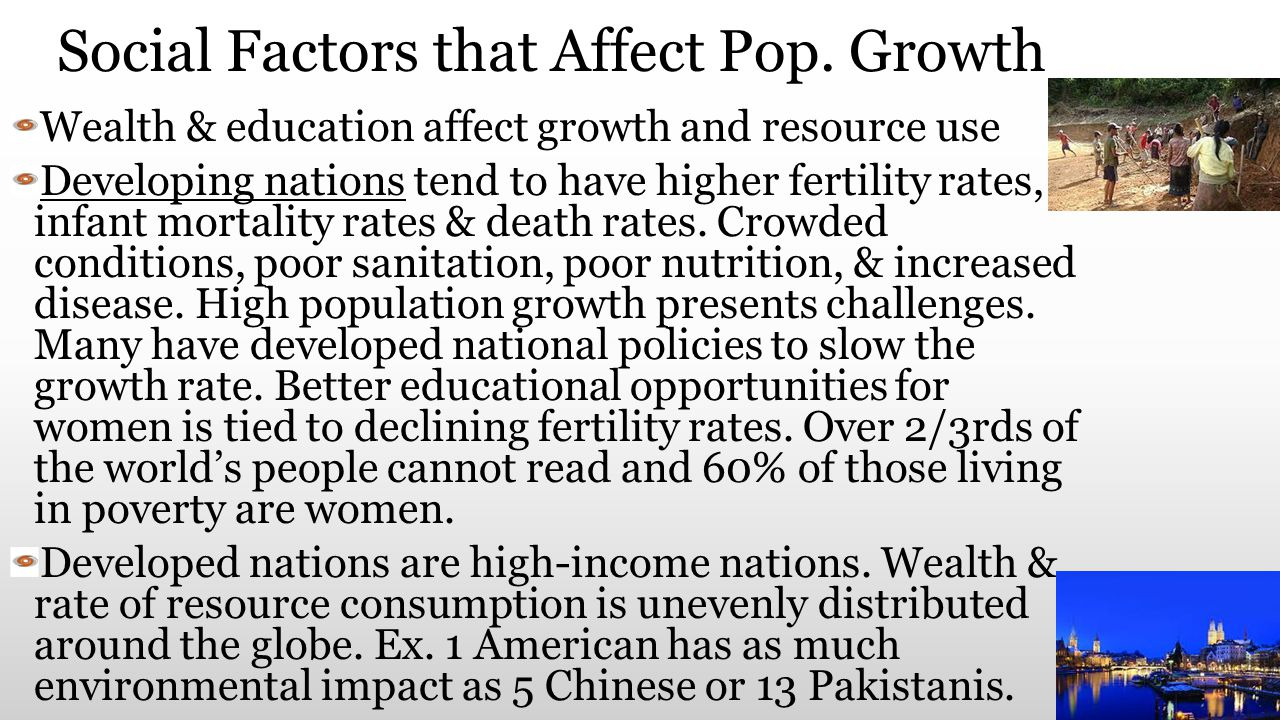 Social Factors that Affect Pop. Growth Wealth & education affect growth and resource use Developing nations tend to have higher fertility rates, infan