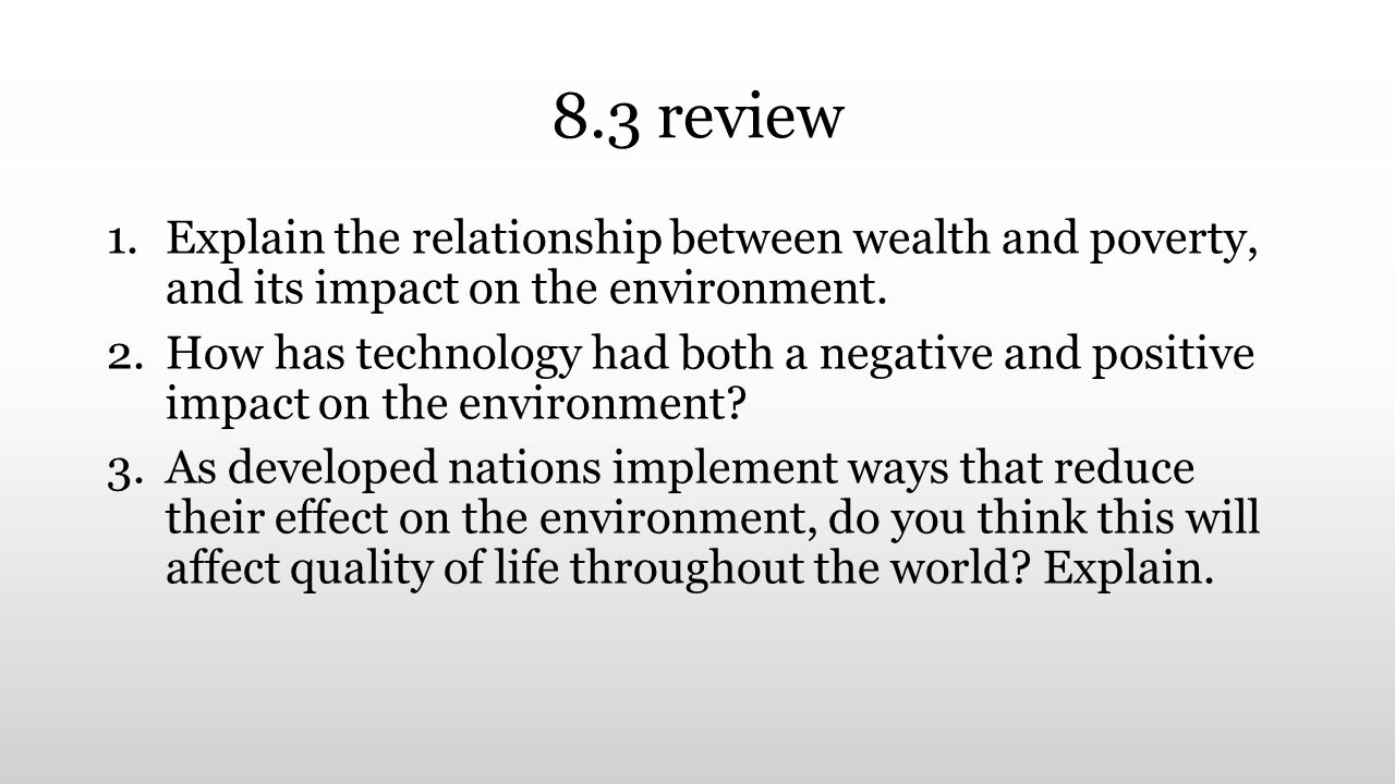 8.3 review 1.Explain the relationship between wealth and poverty, and its impact on the environment. 2.How has technology had both a negative and posi