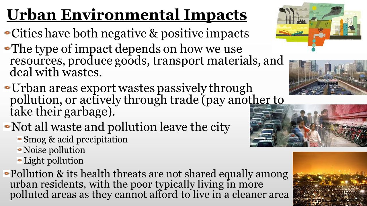 Urban Environmental Impacts Cities have both negative & positive impacts The type of impact depends on how we use resources, produce goods, transport