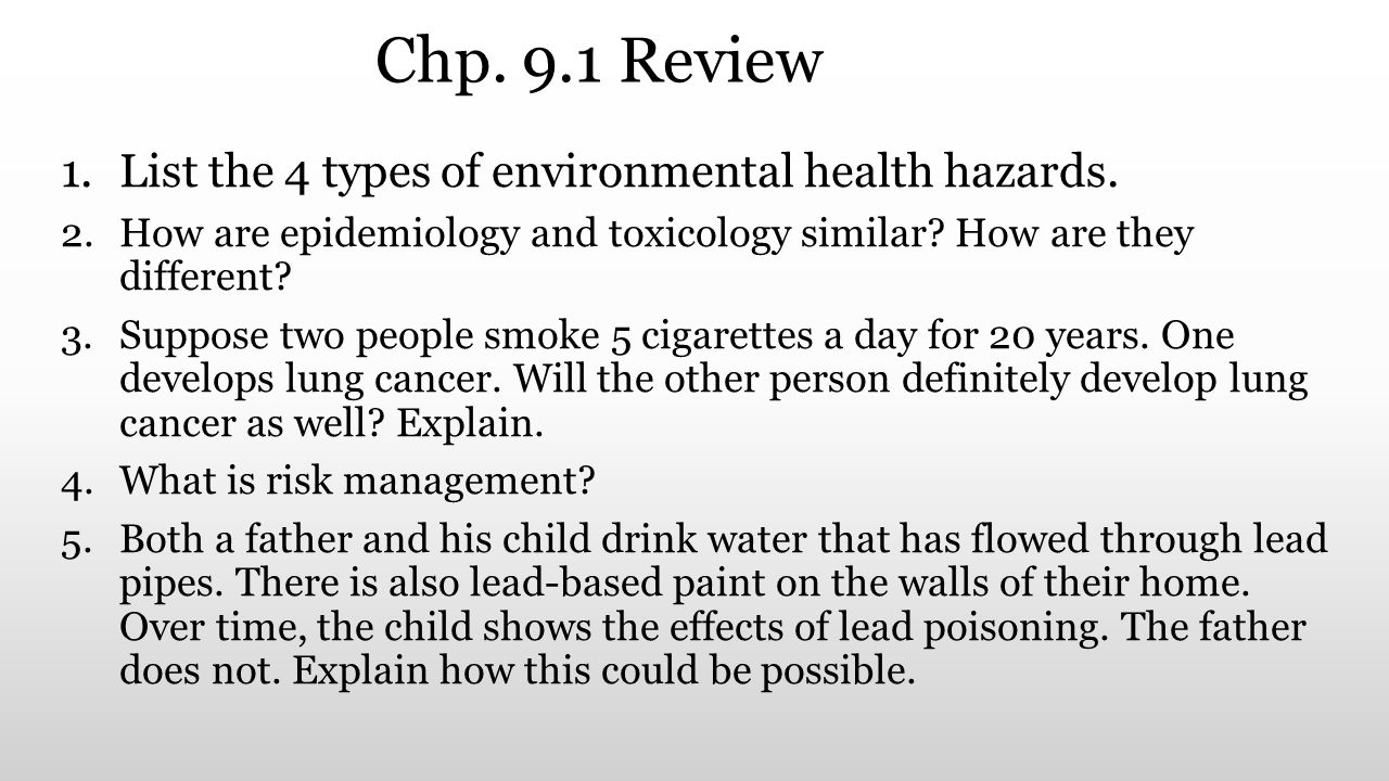 Chp. 9.1 Review 1.List the 4 types of environmental health hazards. 2.How are epidemiology and toxicology similar? How are they different? 3.Suppose t