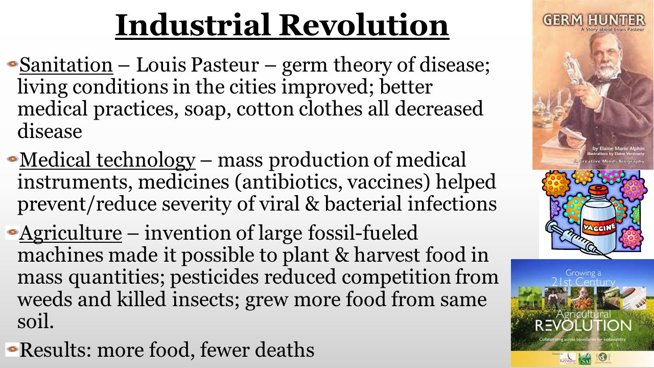 Industrial Revolution Sanitation – Louis Pasteur – germ theory of disease; living conditions in the cities improved; better medical practices, soap, c