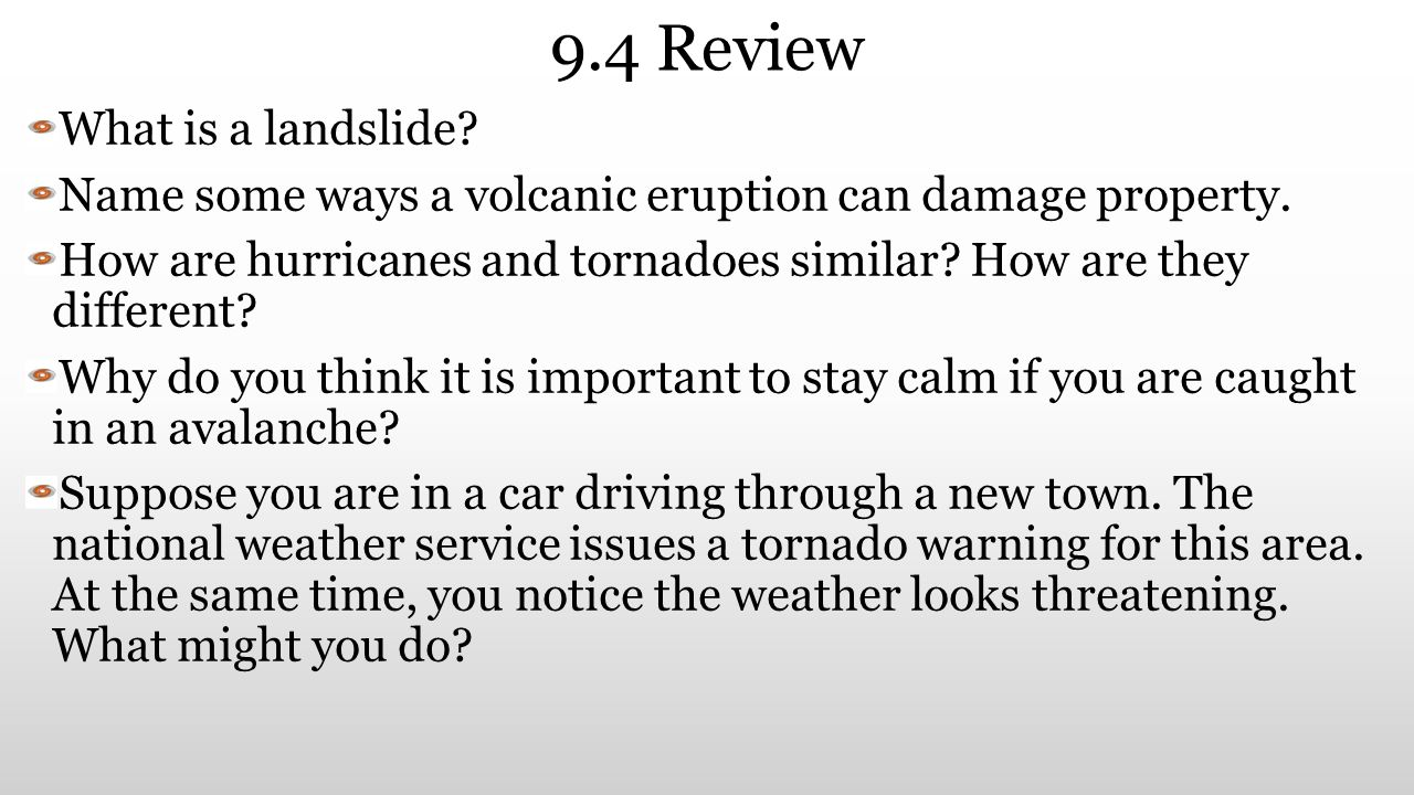 9.4 Review What is a landslide? Name some ways a volcanic eruption can damage property. How are hurricanes and tornadoes similar? How are they differe