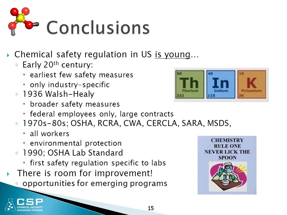 15 Conclusions  Chemical safety regulation in US is young… ◦ Early 20 th century:  earliest few safety measures  only industry-specific ◦ 1936 Walsh-Healy  broader safety measures  federal employees only, large contracts ◦ 1970s-80s; OSHA, RCRA, CWA, CERCLA, SARA, MSDS,  all workers  environmental protection ◦ 1990; OSHA Lab Standard  first safety regulation specific to labs  There is room for improvement.