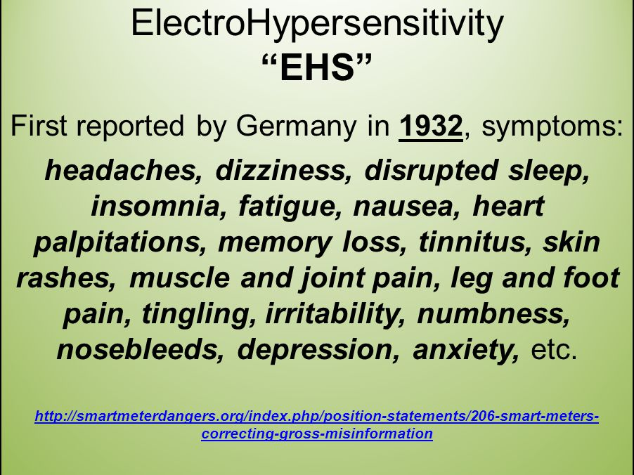 ElectroHypersensitivity EHS First reported by Germany in 1932, symptoms: headaches, dizziness, disrupted sleep, insomnia, fatigue, nausea, heart palpitations, memory loss, tinnitus, skin rashes, muscle and joint pain, leg and foot pain, tingling, irritability, numbness, nosebleeds, depression, anxiety, etc.