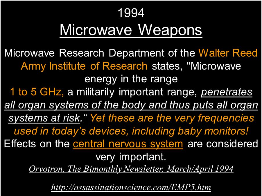 1994 Microwave Weapons Microwave Research Department of the Walter Reed Army Institute of Research states, Microwave energy in the range 1 to 5 GHz, a militarily important range, penetrates all organ systems of the body and thus puts all organ systems at risk. Yet these are the very frequencies used in today's devices, including baby monitors.