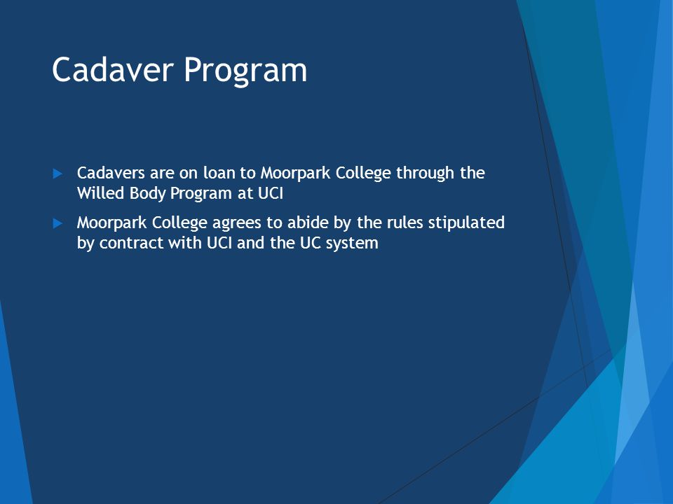 Cadaver Program is a Privilege  Our cadaver program at Moorpark College is a privilege and NOT a right  Cadavers provide a unique and beneficial learning experience not offered at most colleges  Please work hard to remember and abide by all of the rules so that we may maintain our program at Moorpark  UCI reserves the right to revoke our privilege at ANY TIME FOR ANY REASON