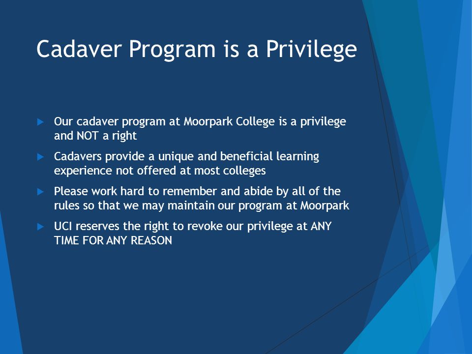 Cadaver Program is a Privilege  Our cadaver program at Moorpark College is a privilege and NOT a right  Cadavers provide a unique and beneficial learning experience not offered at most colleges  Please work hard to remember and abide by all of the rules so that we may maintain our program at Moorpark  UCI reserves the right to revoke our privilege at ANY TIME FOR ANY REASON