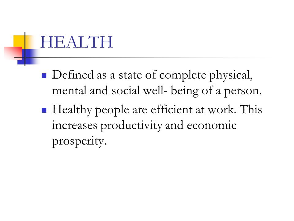 HEALTH Defined as a state of complete physical, mental and social well- being of a person. Healthy people are efficient at work. This increases produc
