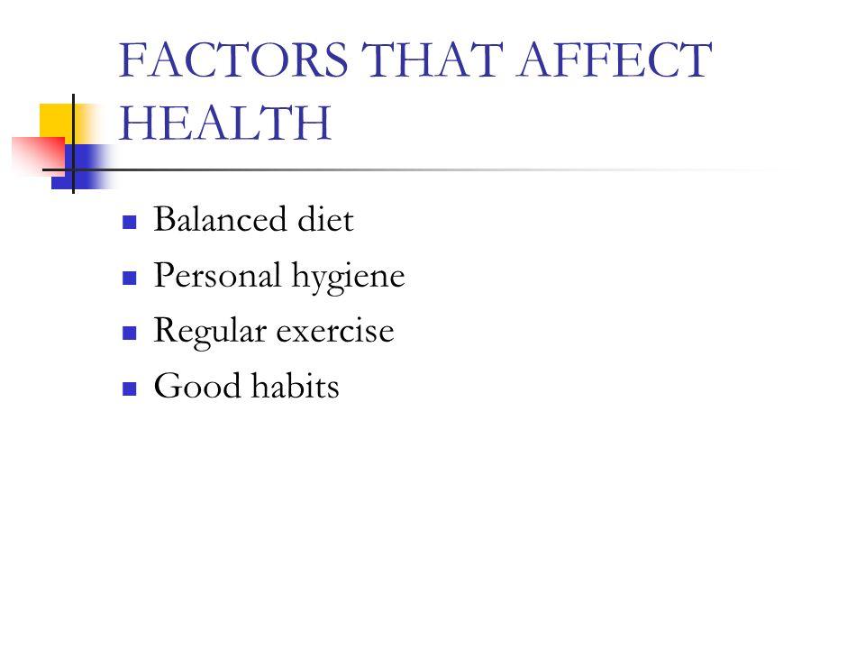 FACTORS THAT AFFECT HEALTH Balanced diet Personal hygiene Regular exercise Good habits