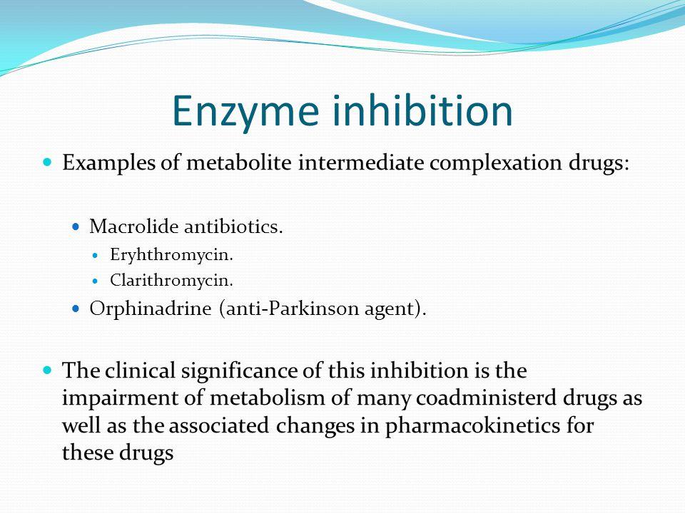 Enzyme inhibition Examples of metabolite intermediate complexation drugs: Macrolide antibiotics. Eryhthromycin. Clarithromycin. Orphinadrine (anti-Par