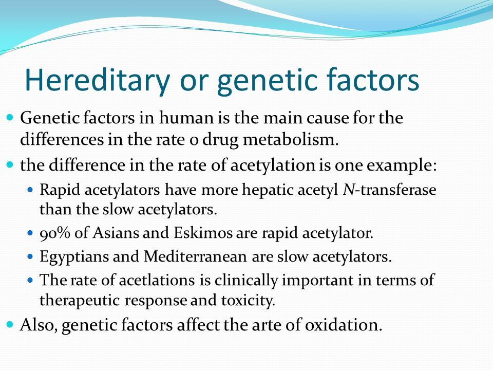 Hereditary or genetic factors Genetic factors in human is the main cause for the differences in the rate o drug metabolism. the difference in the rate