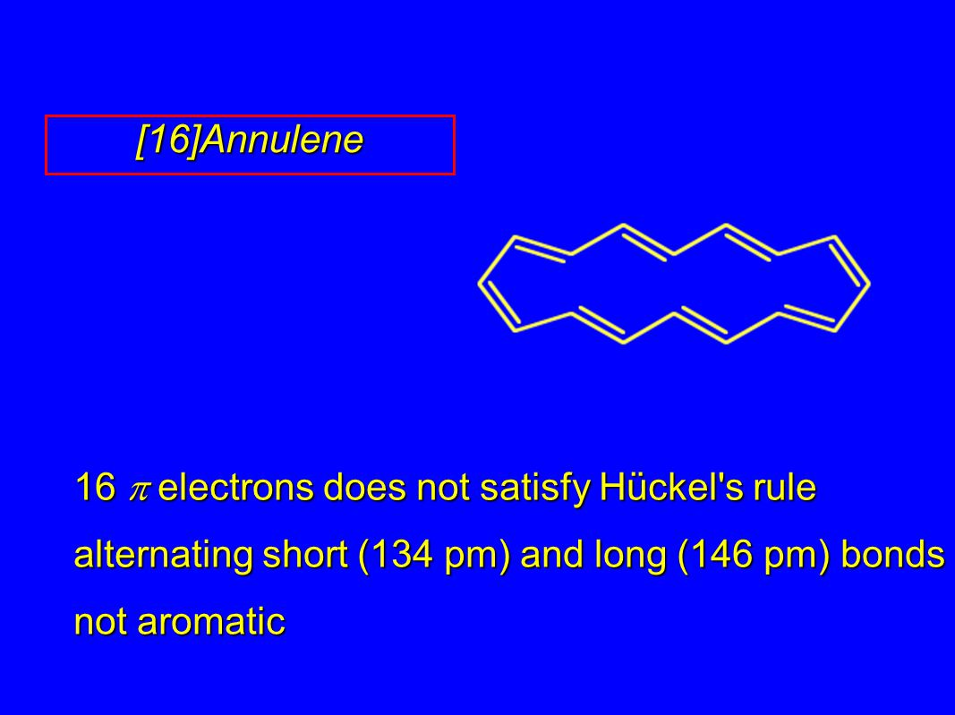 16  electrons does not satisfy Hückel's rule alternating short (134 pm) and long (146 pm) bonds not aromatic [16]Annulene