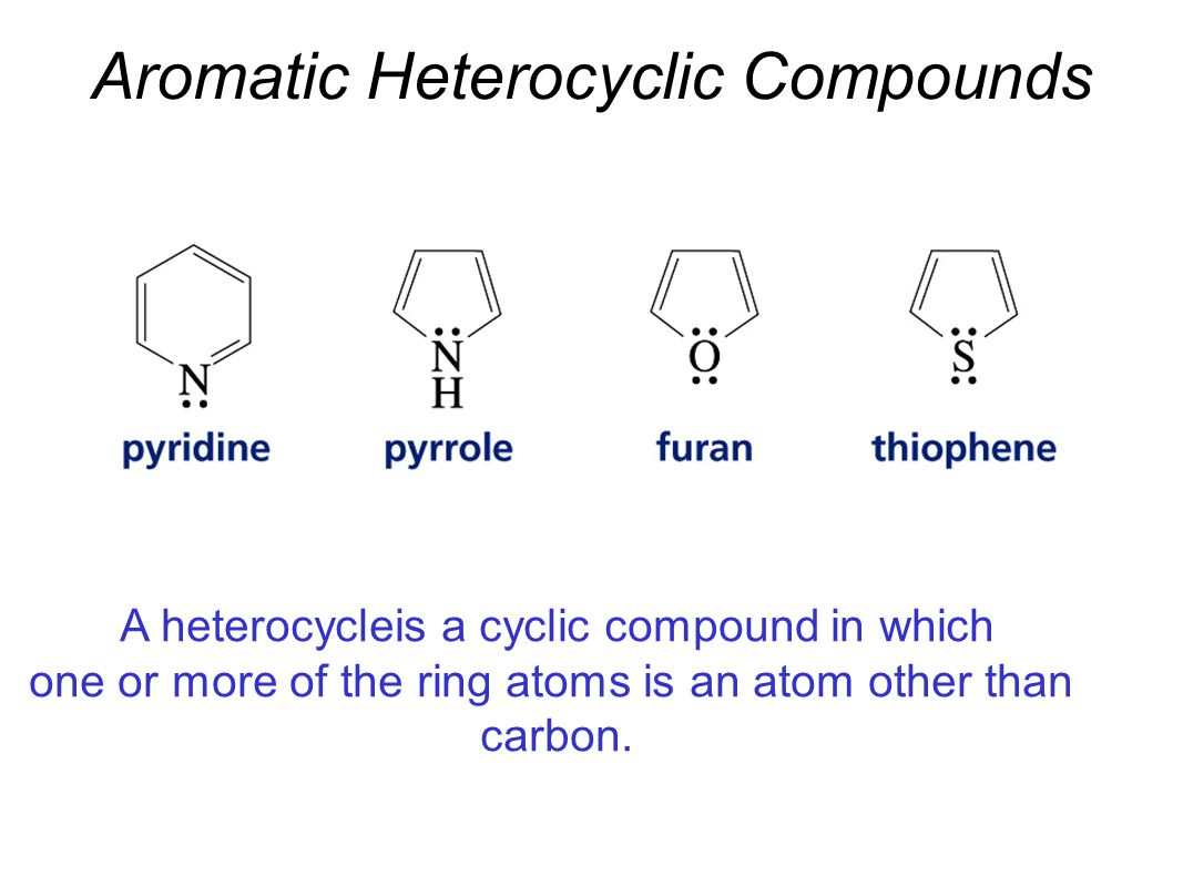 Aromatic Heterocyclic Compounds A heterocycleis a cyclic compound in which one or more of the ring atoms is an atom other than carbon.