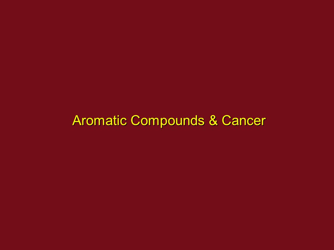 Aromatic Compounds & Cancer Aromatic Compounds & Cancer