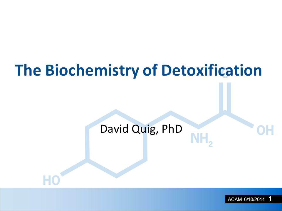 ACAM 6/10/2014 David Quig, PhD The Biochemistry of Detoxification 1