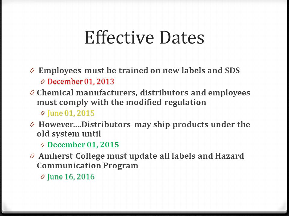 Effective Dates 0 Employees must be trained on new labels and SDS 0 December 01, 2013 0 Chemical manufacturers, distributors and employees must comply with the modified regulation 0 June 01, 2015 0 However….Distributors may ship products under the old system until 0 December 01, 2015 0 Amherst College must update all labels and Hazard Communication Program 0 June 16, 2016