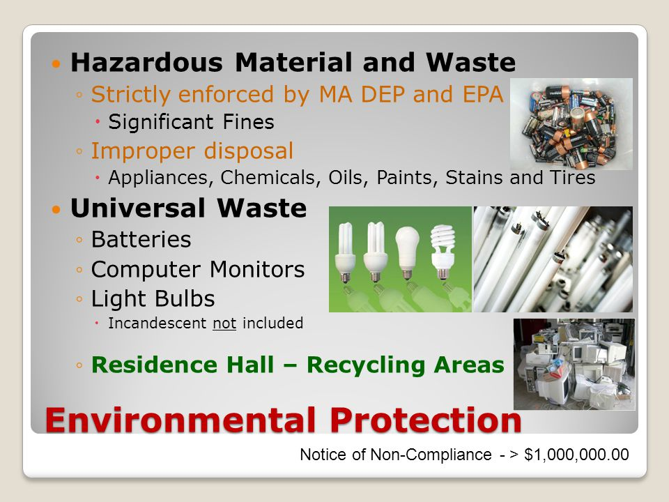 Environmental Protection Hazardous Material and Waste ◦Strictly enforced by MA DEP and EPA  Significant Fines ◦Improper disposal  Appliances, Chemicals, Oils, Paints, Stains and Tires Universal Waste ◦Batteries ◦Computer Monitors ◦Light Bulbs  Incandescent not included ◦Residence Hall – Recycling Areas Notice of Non-Compliance - > $1,000,000.00