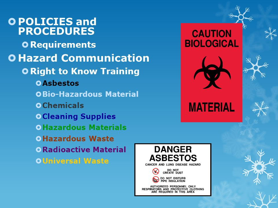  POLICIES and PROCEDURES  Requirements  Hazard Communication  Right to Know Training  Asbestos  Bio-Hazardous Material  Chemicals  Cleaning Supplies  Hazardous Materials  Hazardous Waste  Radioactive Material  Universal Waste
