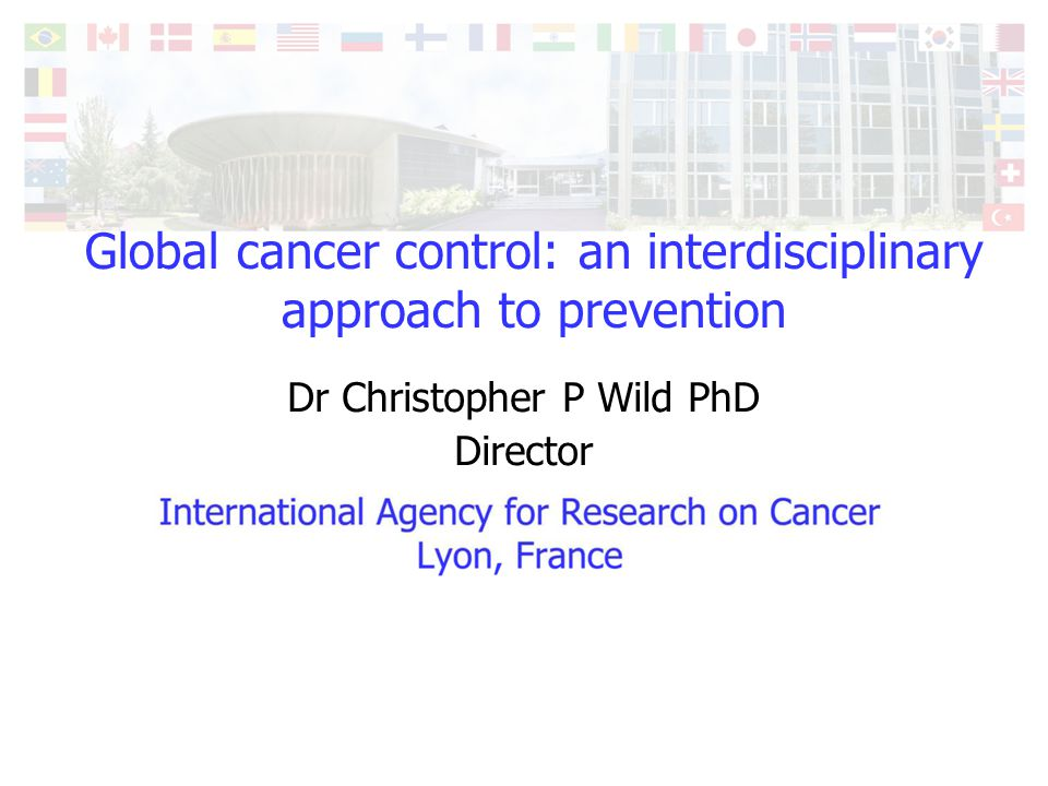 International Agency for Research on Cancer Lyon, France Global cancer control: an interdisciplinary approach to prevention Dr Christopher P Wild PhD
