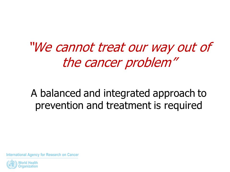 """We cannot treat our way out of the cancer problem"" A balanced and integrated approach to prevention and treatment is required"