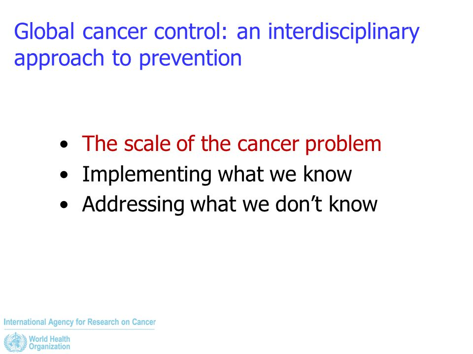 Global cancer control: an interdisciplinary approach to prevention The scale of the cancer problem Implementing what we know Addressing what we don't