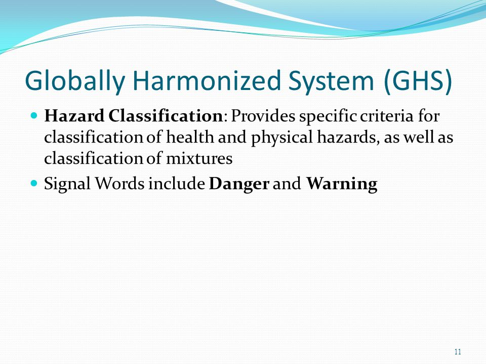 Globally Harmonized System (GHS) Hazard Classification: Provides specific criteria for classification of health and physical hazards, as well as classification of mixtures Signal Words include Danger and Warning 11