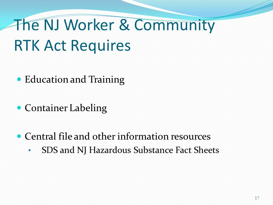 The NJ Worker & Community RTK Act Requires Education and Training Container Labeling Central file and other information resources SDS and NJ Hazardous Substance Fact Sheets 17