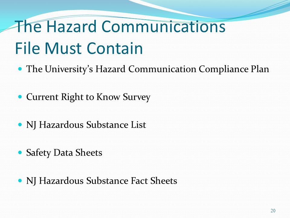 The Hazard Communications File Must Contain The University's Hazard Communication Compliance Plan Current Right to Know Survey NJ Hazardous Substance List Safety Data Sheets NJ Hazardous Substance Fact Sheets 20