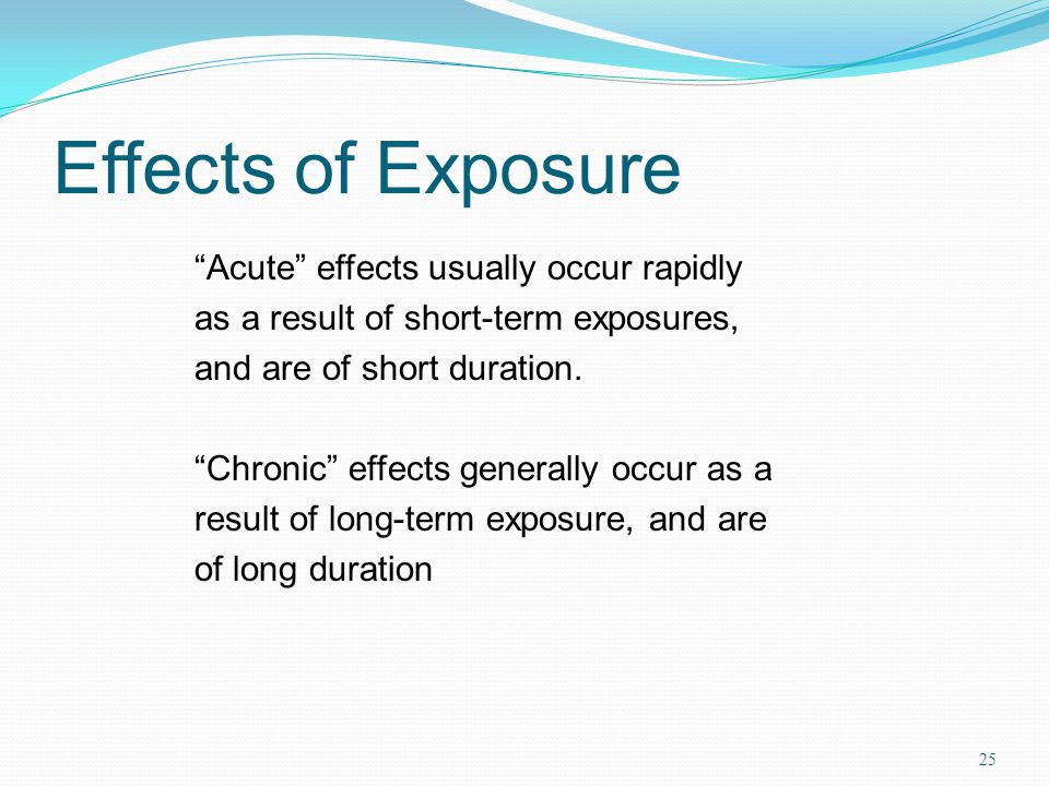 Effects of Exposure 25 Acute effects usually occur rapidly as a result of short-term exposures, and are of short duration.