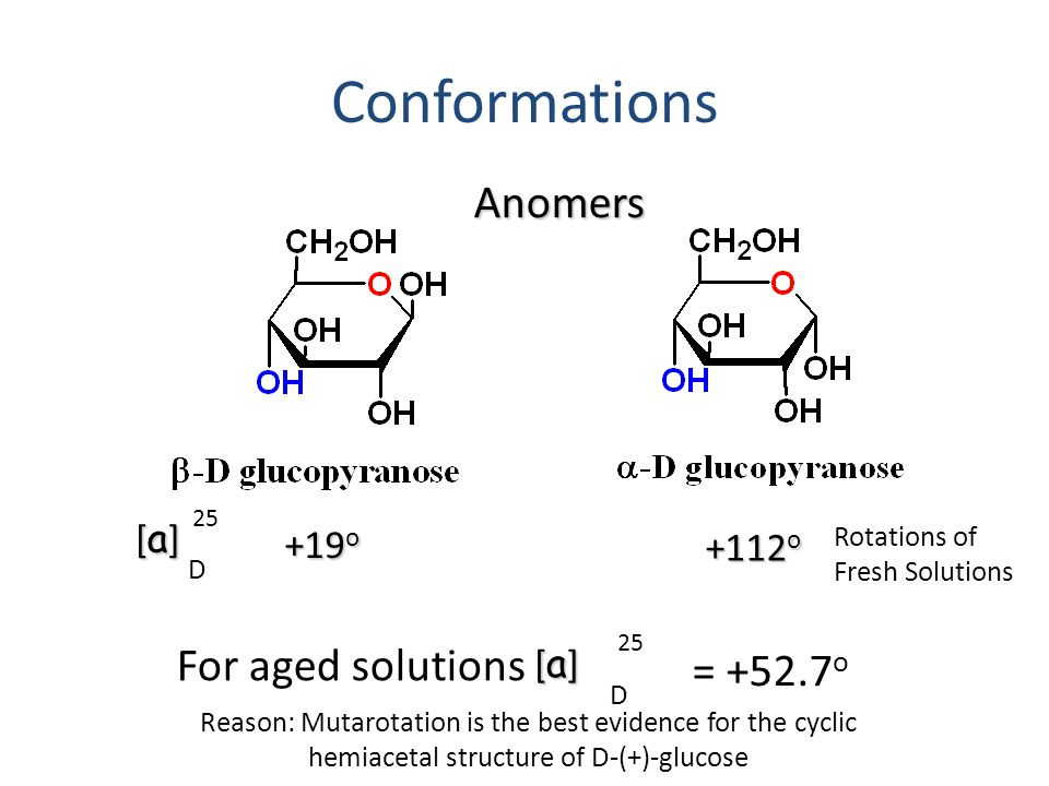 Conformations [a][a][a][a] 25 D +19 o +112 o Anomers For aged solutions [a][a][a][a] 25 D = +52.7 o Rotations of Fresh Solutions Reason: Mutarotation is the best evidence for the cyclic hemiacetal structure of D-(+)-glucose