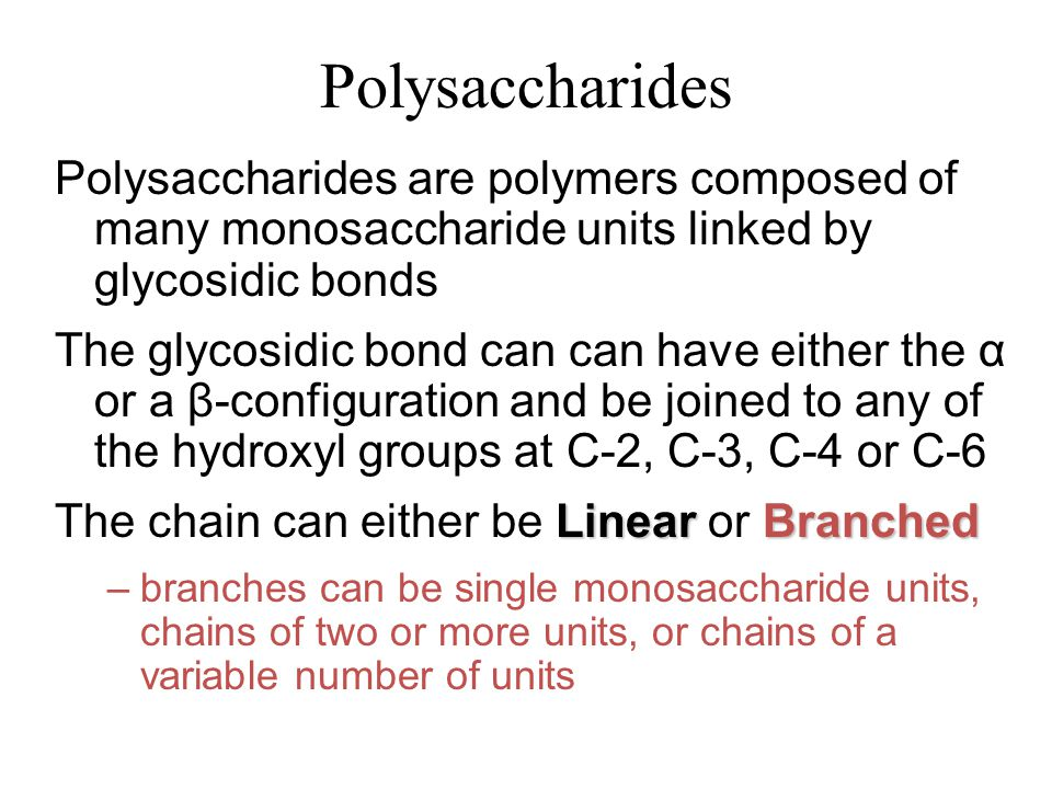 Polysaccharides Polysaccharides are polymers composed of many monosaccharide units linked by glycosidic bonds The glycosidic bond can can have either the α or a β-configuration and be joined to any of the hydroxyl groups at C-2, C-3, C-4 or C-6 LinearBranched The chain can either be Linear or Branched –branches can be single monosaccharide units, chains of two or more units, or chains of a variable number of units