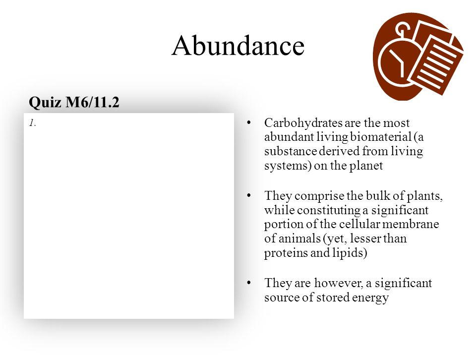 Abundance Quiz M6/11.2 Carbohydrates are the most abundant living biomaterial (a substance derived from living systems) on the planet They comprise th