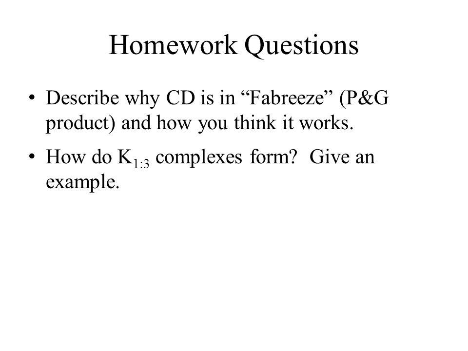 "Homework Questions Describe why CD is in ""Fabreeze"" (P&G product) and how you think it works. How do K 1:3 complexes form? Give an example."