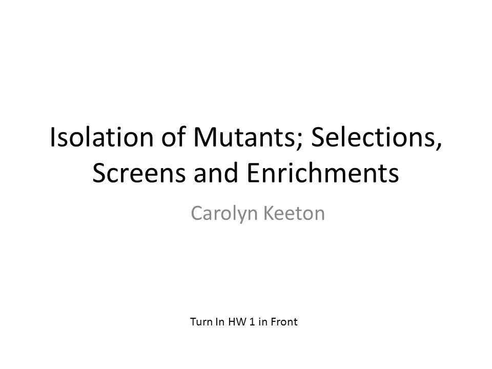 Isolation of Mutants; Selections, Screens and Enrichments Carolyn Keeton Turn In HW 1 in Front
