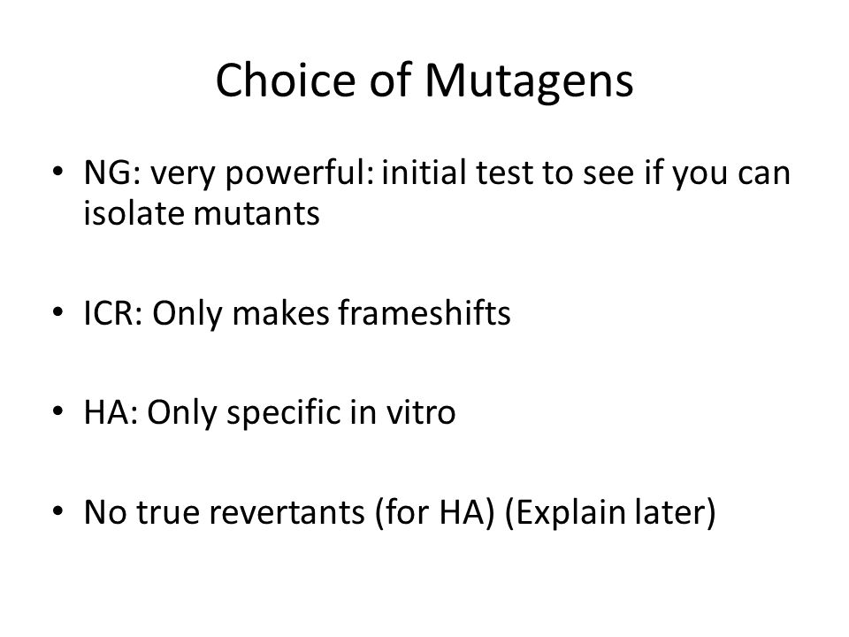 Choice of Mutagens NG: very powerful: initial test to see if you can isolate mutants ICR: Only makes frameshifts HA: Only specific in vitro No true revertants (for HA) (Explain later)