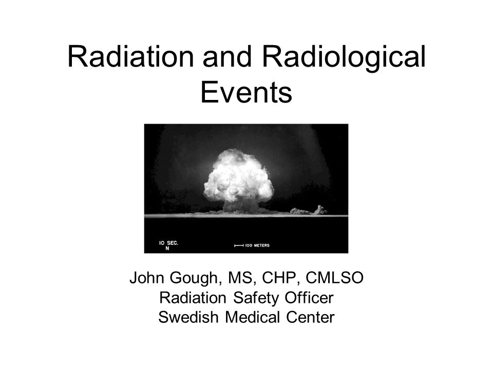 Radiation and Radiological Events John Gough, MS, CHP, CMLSO Radiation Safety Officer Swedish Medical Center