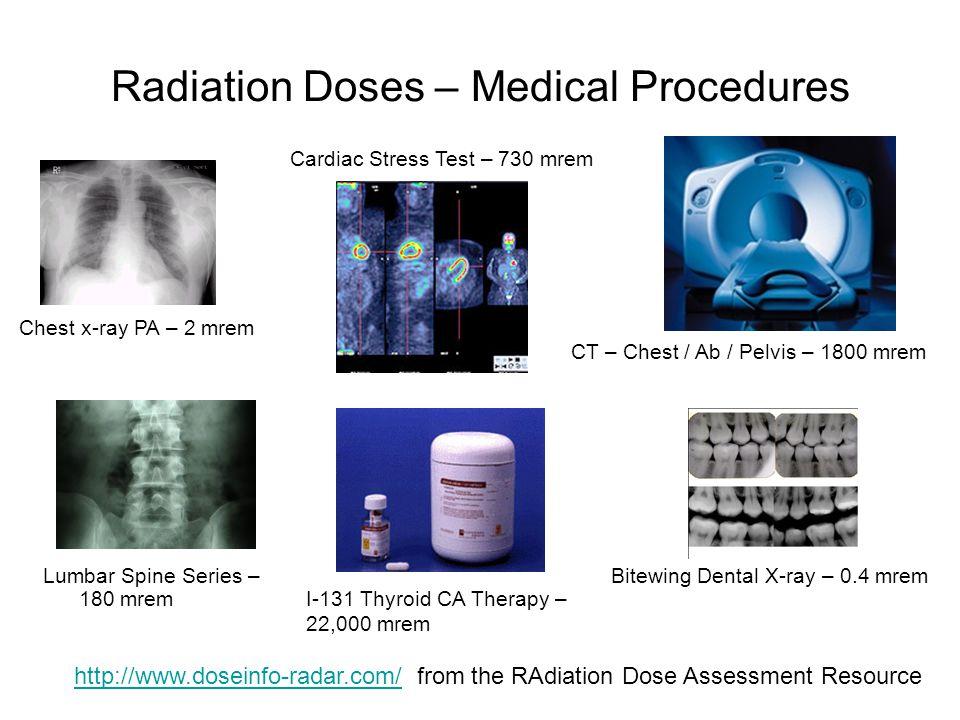 Radiation Doses – Medical Procedures CT – Chest / Ab / Pelvis – 1800 mrem Chest x-ray PA – 2 mrem Cardiac Stress Test – 730 mrem http://www.doseinfo-radar.com/http://www.doseinfo-radar.com/ from the RAdiation Dose Assessment Resource Lumbar Spine Series – 180 mrem Bitewing Dental X-ray – 0.4 mrem I-131 Thyroid CA Therapy – 22,000 mrem