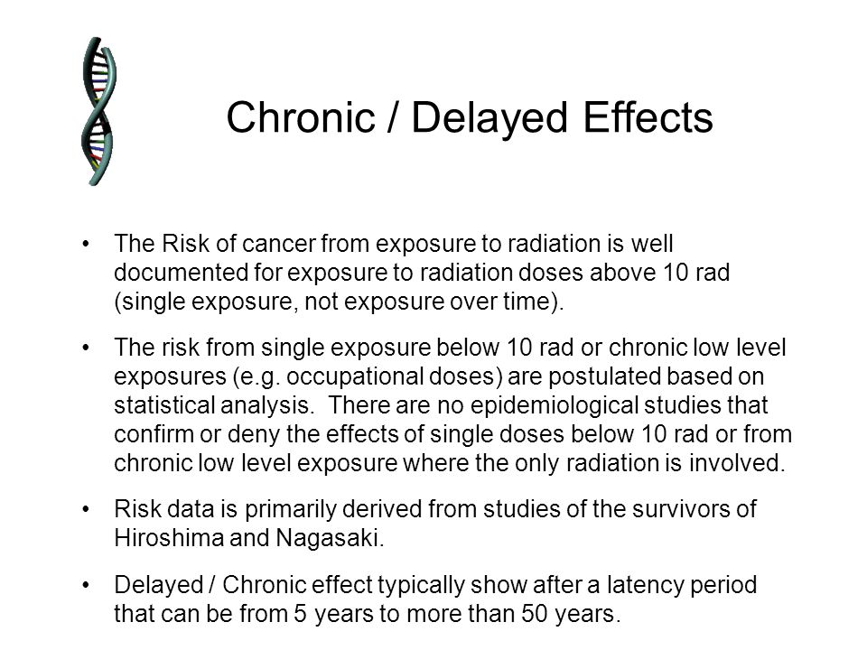 Chronic / Delayed Effects The Risk of cancer from exposure to radiation is well documented for exposure to radiation doses above 10 rad (single exposure, not exposure over time).
